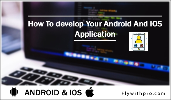 How To develop Your Android And IOS Application